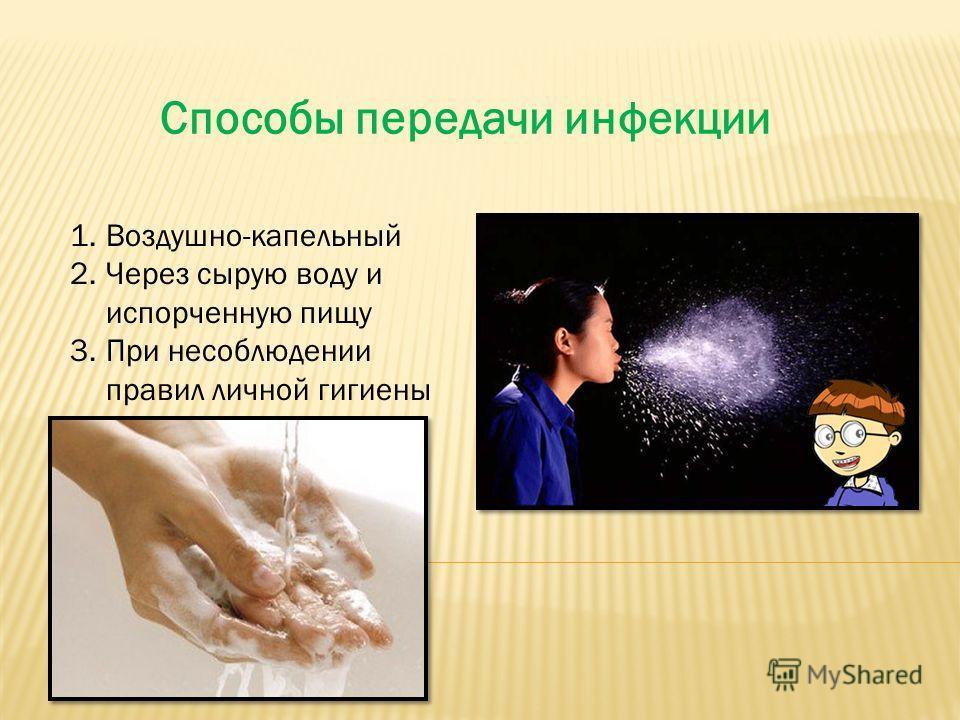 Способы передачи инфекции 1.Воздушно-капельный 2.Через сырую воду и испорченную пищу 3.При несоблюдении правил личной гигиены