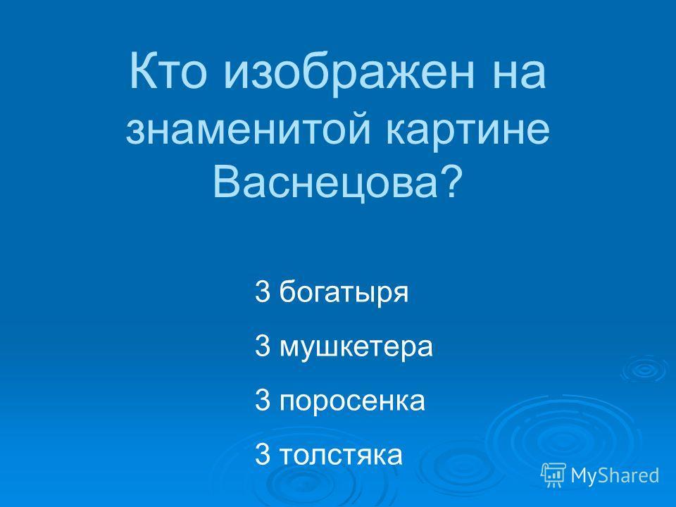 3 богатыря 3 мушкетера 3 поросенка 3 толстяка Кто изображен на знаменитой картине Васнецова?