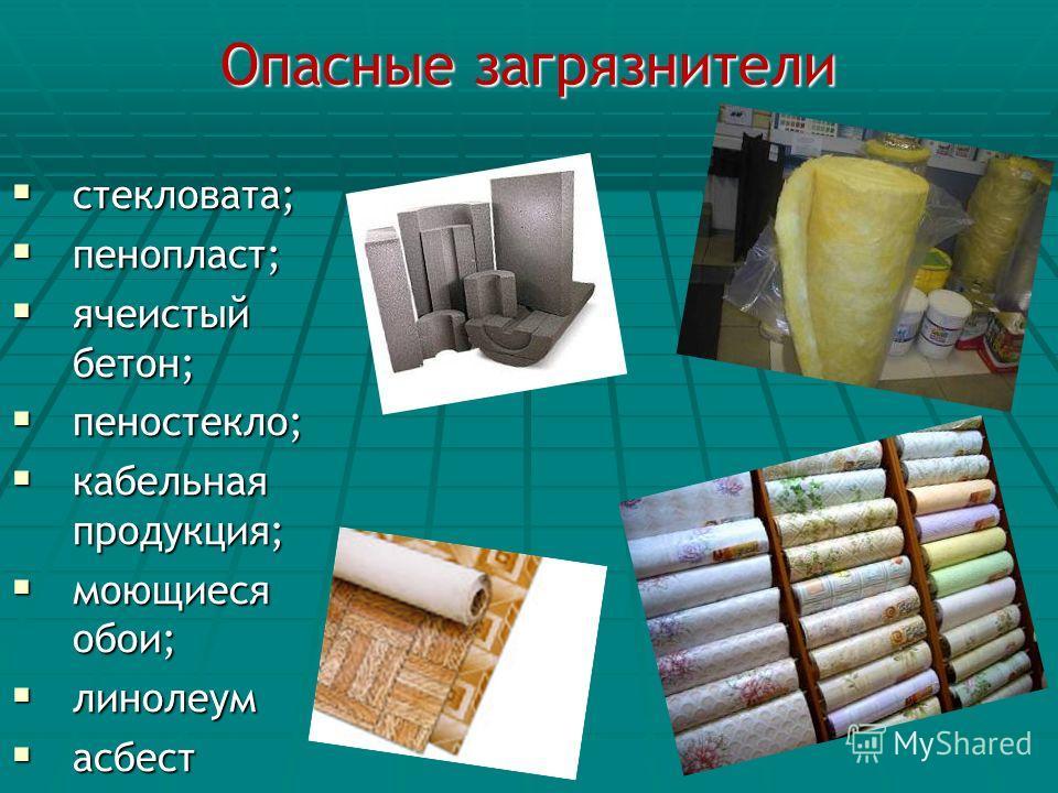 Опасные загрязнители стекловата; стекловата; пенопласт; пенопласт; ячеистый бетон; ячеистый бетон; пеностекло; пеностекло; кабельная продукция; кабельная продукция; моющиеся обои; моющиеся обои; линолеум линолеум асбест асбест