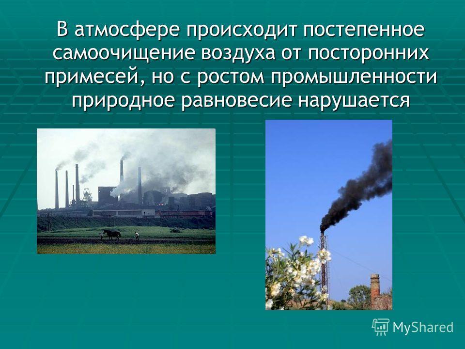 В атмосфере происходит постепенное самоочищение воздуха от посторонних примесей, но с ростом промышленности природное равновесие нарушается