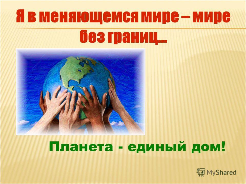 Планета - единый дом! Я в меняющемся мире – мире без границ...