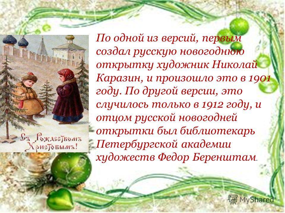 По одной из версий, первым создал русскую новогоднюю открытку художник Николай Каразин, и произошло это в 1901 году. По другой версии, это случилось только в 1912 году, и отцом русской новогодней открытки был библиотекарь Петербургской академии худож