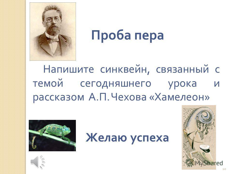 Напишите синквейн, связанный с темой сегодняшнего урока и рассказом А. П. Чехова « Хамелеон » 10 Проба пера Желаю успеха