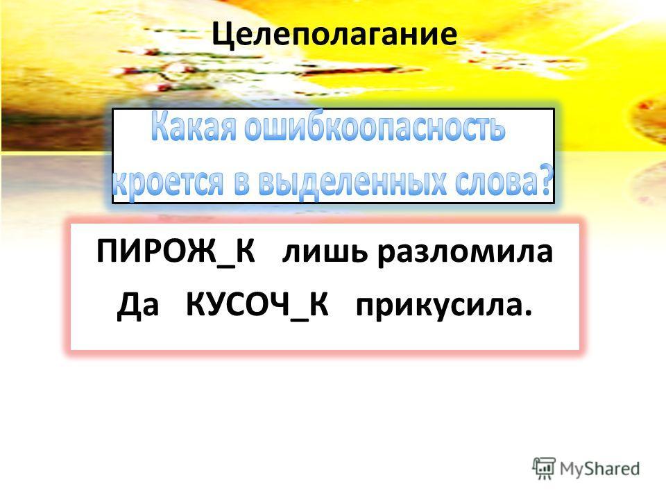 Целеполагание ПИРОЖ_К лишь разломила Да КУСОЧ_К прикусила.