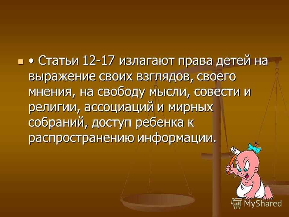 Статьи 12-17 излагают права детей на выражение своих взглядов, своего мнения, на свободу мысли, совести и религии, ассоциаций и мирных собраний, доступ ребенка к распространению информации. Статьи 12-17 излагают права детей на выражение своих взглядо