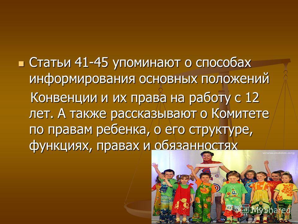 Статьи 41-45 упоминают о способах информирования основных положений Статьи 41-45 упоминают о способах информирования основных положений Конвенции и их права на работу с 12 лет. А также рассказывают о Комитете по правам ребенка, о его структуре, функц