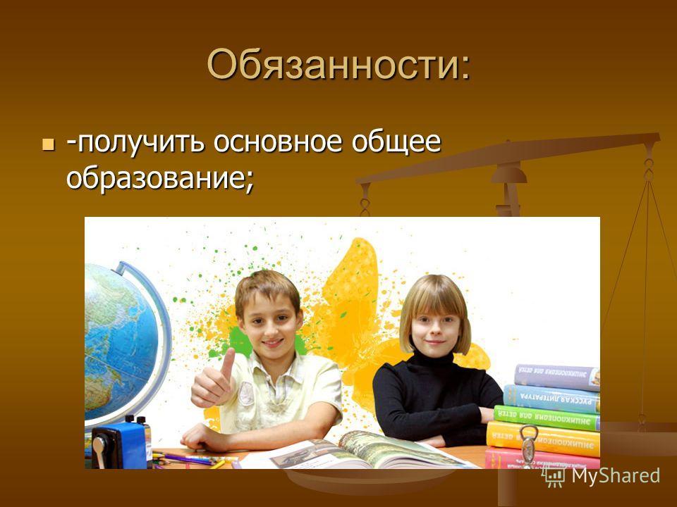 Обязанности: -получить основное общее образование; -получить основное общее образование;
