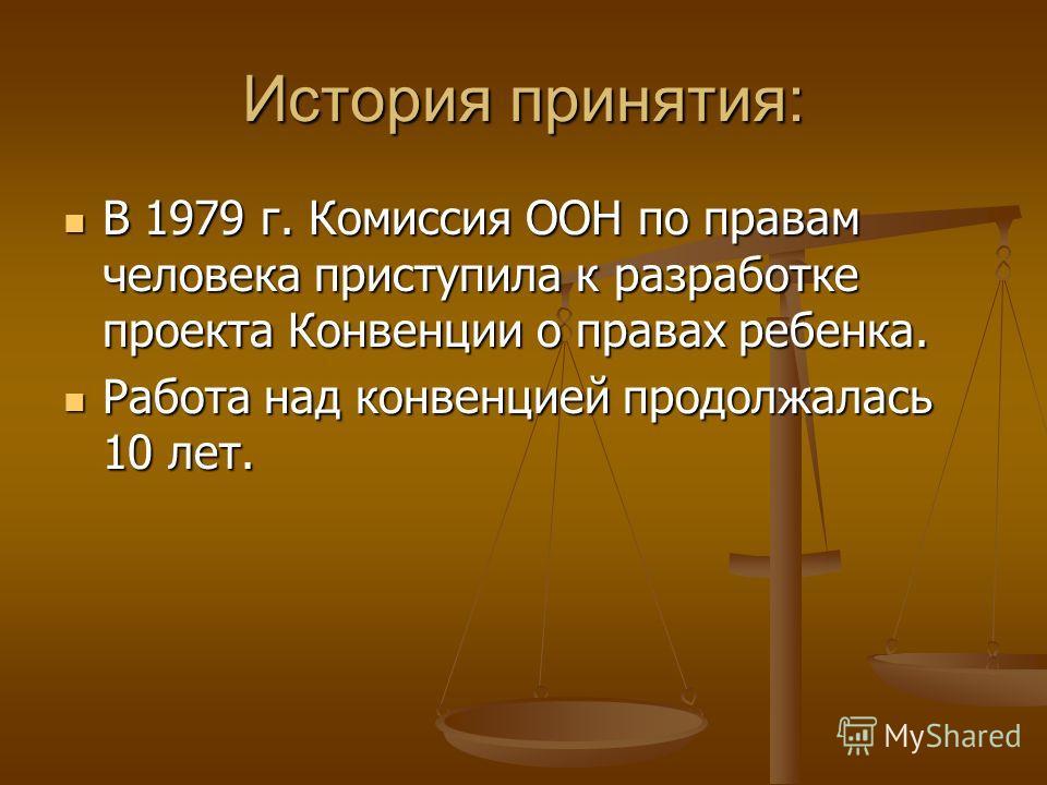 История принятия: В 1979 г. Комиссия ООН по правам человека приступила к разработке проекта Конвенции о правах ребенка. В 1979 г. Комиссия ООН по правам человека приступила к разработке проекта Конвенции о правах ребенка. Работа над конвенцией прод