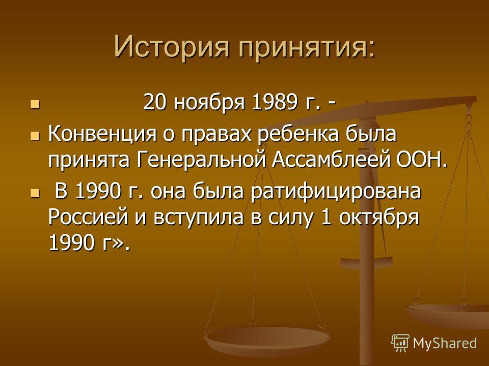 История принятия: 20 ноября 1989 г. - 20 ноября 1989 г. - Конвенция о правах ребенка была принята Генеральной Ассамблеей ООН. Конвенция о правах ребенка была принята Генеральной Ассамблеей ООН. В 1990 г. она была ратифицирована Россией и вступила в с