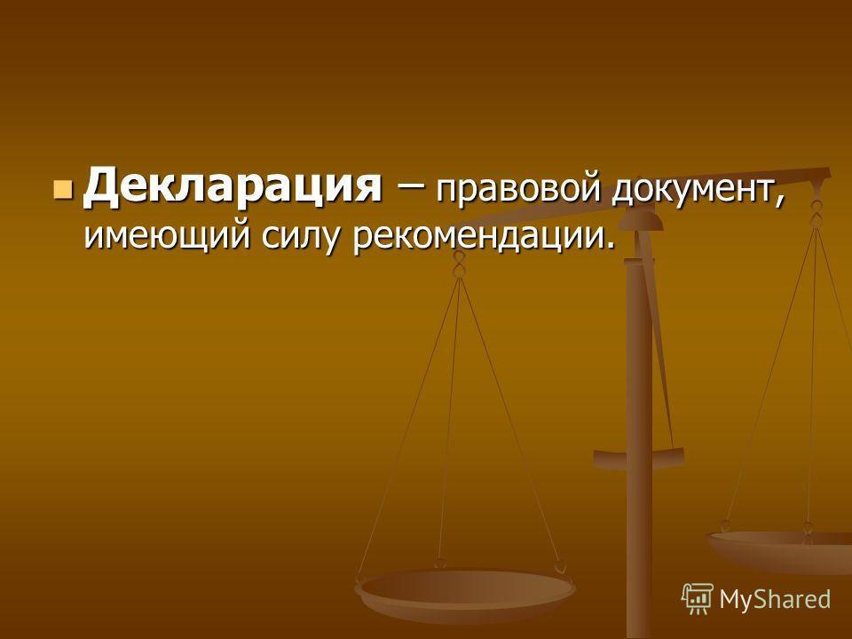 Декларация – правовой документ, имеющий силу рекомендации. Декларация – правовой документ, имеющий силу рекомендации.