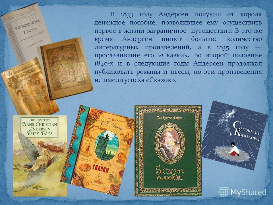 В 1833 году Андерсен получил от короля денежное пособие, позволившее ему осуществить первое в жизни заграничное путешествие. В это же время Андерсен пишет большое количество литературных произведений, а в 1835 году прославившие его «Сказки». Во второ