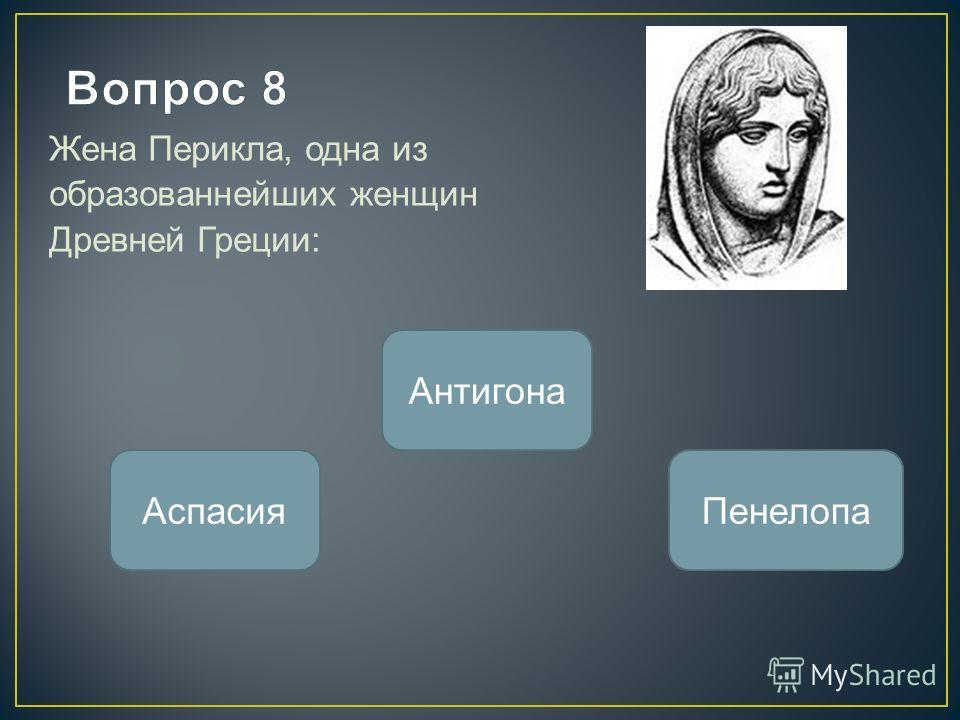 Жена Перикла, одна из образованнейших женщин Древней Греции: Аспасия Антигона Пенелопа