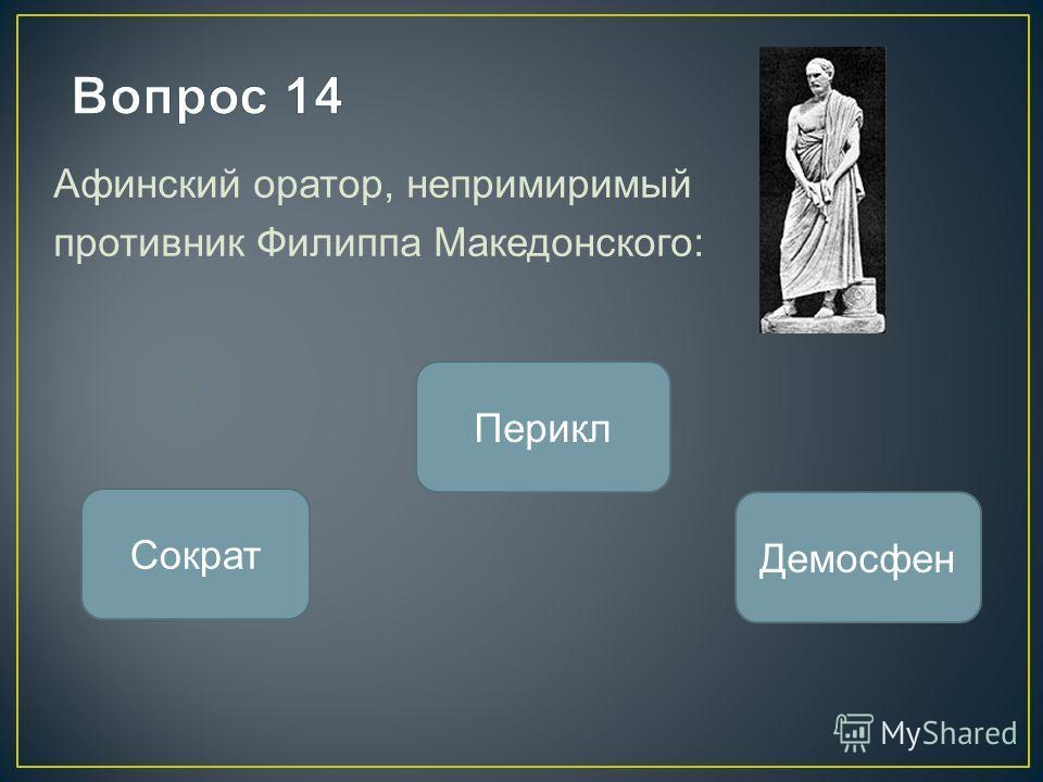 Афинский оратор, непримиримый противник Филиппа Македонского: Демосфен Сократ Перикл