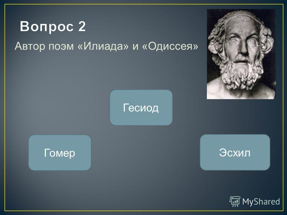 Автор поэм «Илиада» и «Одиссея» Гомер Гесиод Эсхил