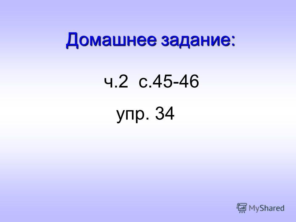 Домашнее задание: ч.2 с.45-46 упр. 34