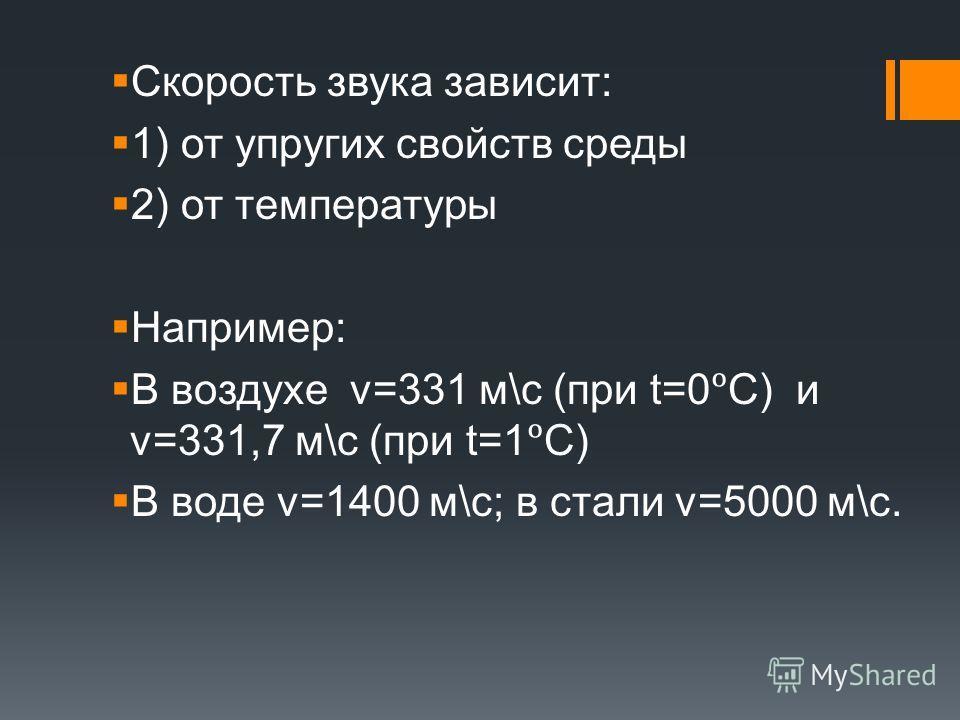 Скорость звука зависит: 1) от упругих свойств среды 2) от температуры Например: В воздухе ν=331 м\с (при t=0C) и v=331,7 м\с (при t=1C) В воде v=1400 м\с; в стали v=5000 м\с.