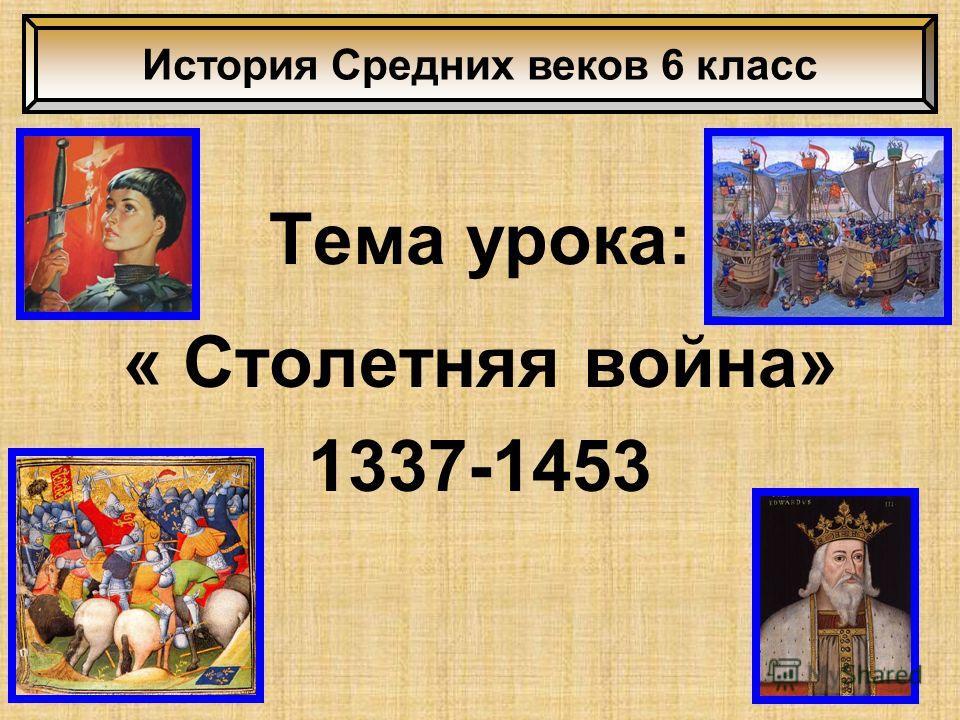 Тема урока: « Столетняя война» 1337-1453 История Средних веков 6 класс