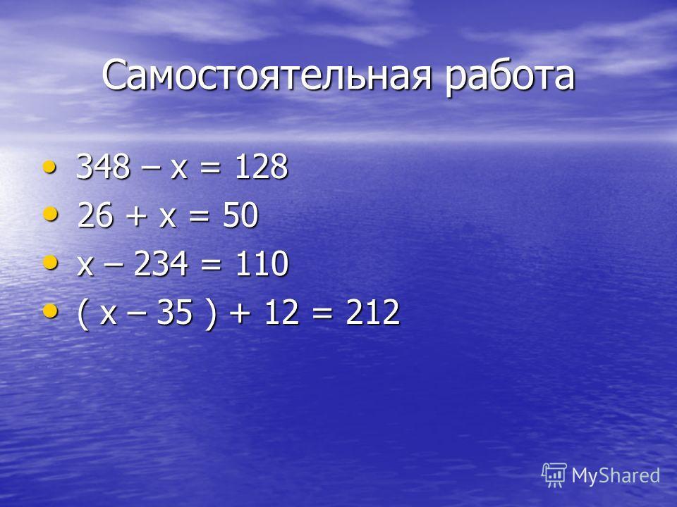 Самостоятельная работа 348 – х = 128 348 – х = 128 26 + х = 50 26 + х = 50 х – 234 = 110 х – 234 = 110 ( х – 35 ) + 12 = 212 ( х – 35 ) + 12 = 212