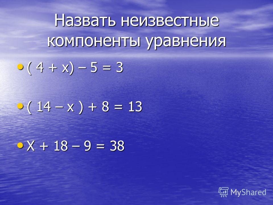 Назвать неизвестные компоненты уравнения ( 4 + х) – 5 = 3 ( 4 + х) – 5 = 3 ( 14 – х ) + 8 = 13 ( 14 – х ) + 8 = 13 Х + 18 – 9 = 38 Х + 18 – 9 = 38