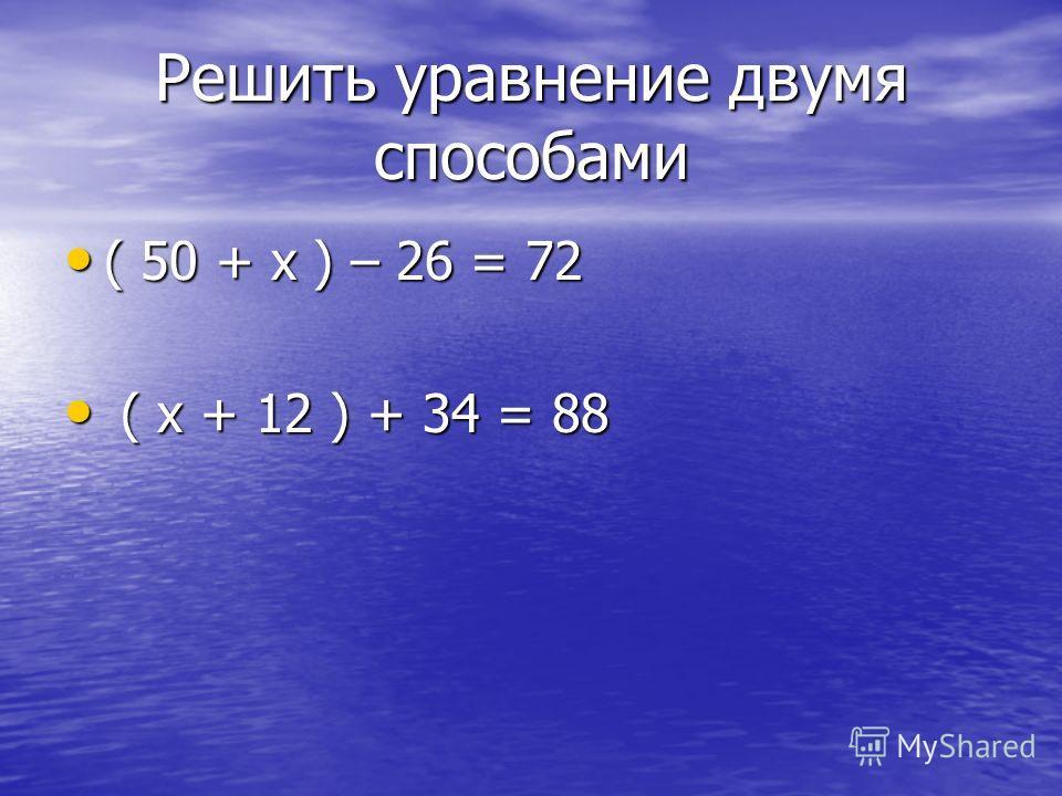 Решить уравнение двумя способами ( 50 + х ) – 26 = 72 ( 50 + х ) – 26 = 72 ( х + 12 ) + 34 = 88 ( х + 12 ) + 34 = 88
