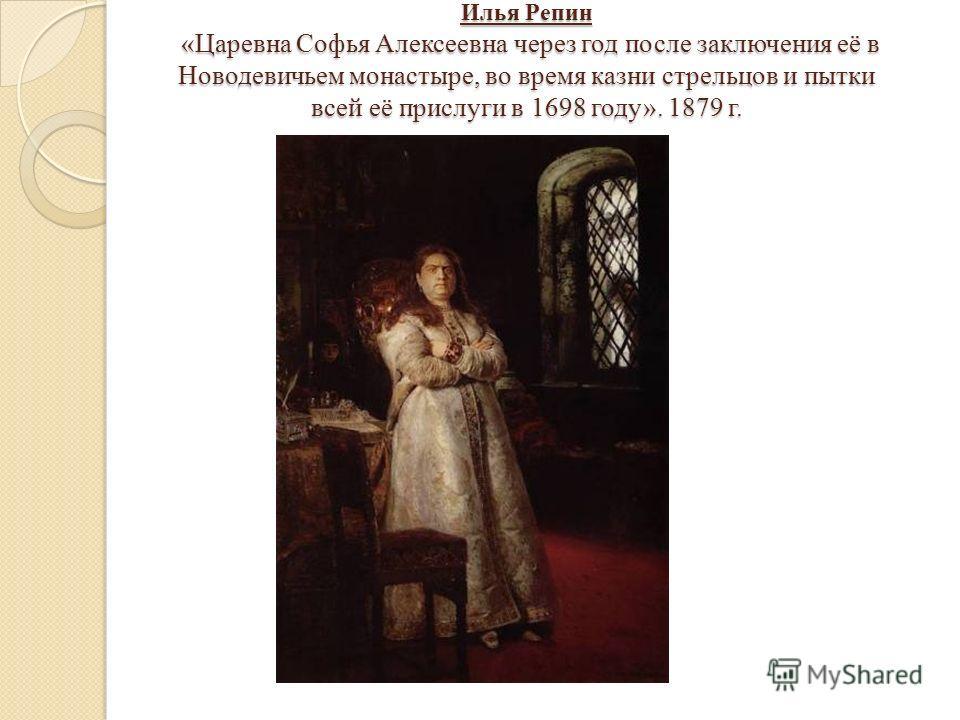 Илья Репин «Царевна Софья Алексеевна через год после заключения её в Новодевичьем монастыре, во время казни стрельцов и пытки всей её прислуги в 1698 году». 1879 г.