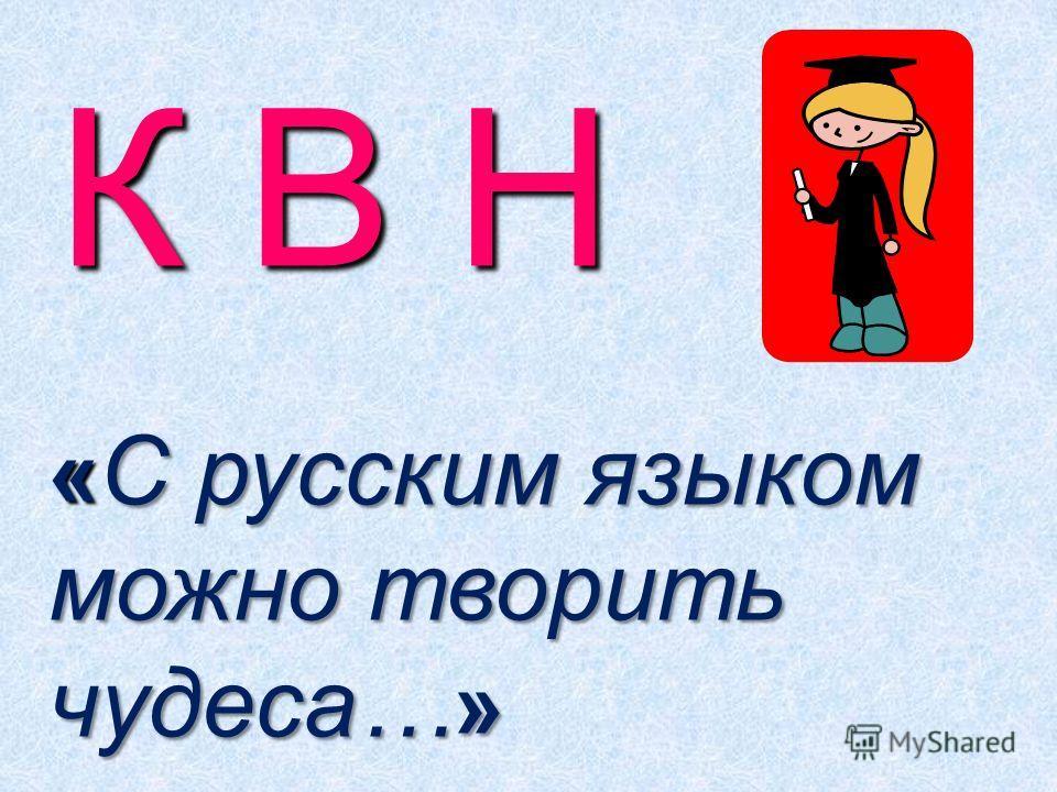 К В Н « С русским языком можно творить чудеса… »