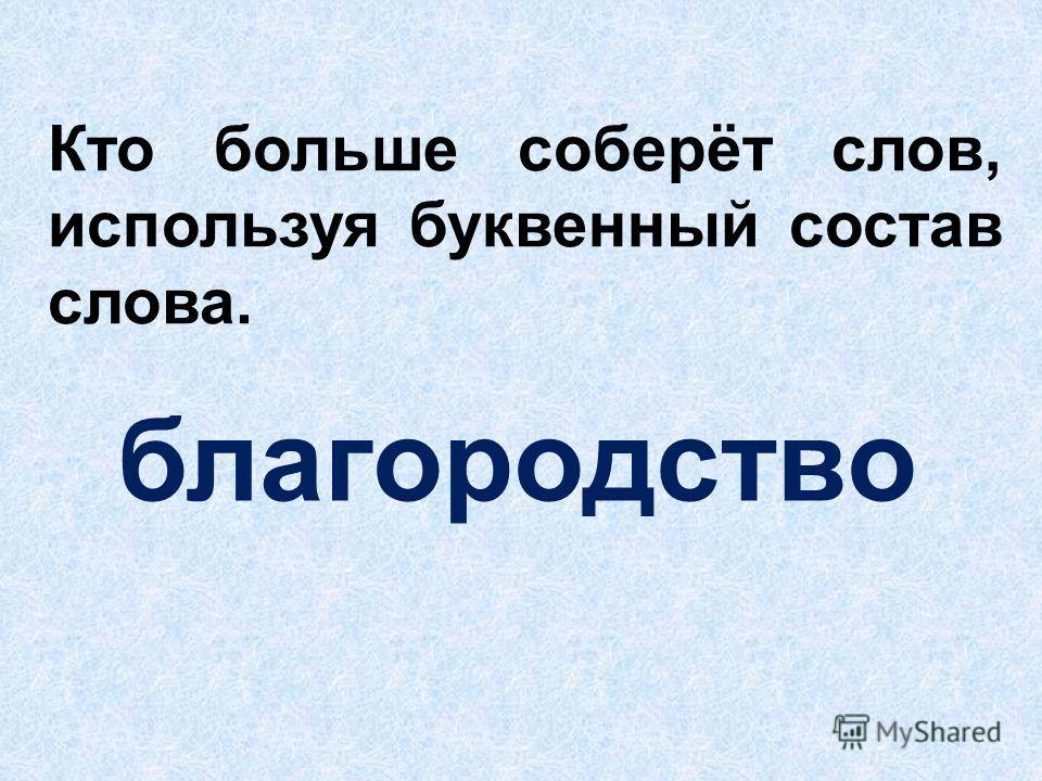 Кто больше соберёт слов, используя буквенный состав слова. благородство
