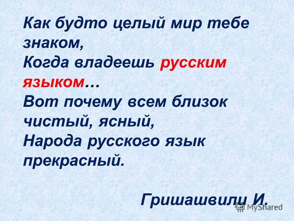Как будто целый мир тебе знаком, Когда владеешь русским языком… Вот почему всем близок чистый, ясный, Народа русского язык прекрасный. Гришашвили И.