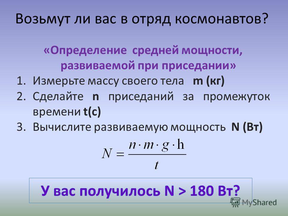 Возьмут ли вас в отряд космонавтов? «Определение средней мощности, развиваемой при приседании» 1.Измерьте массу своего тела m (кг) 2.Сделайте n приседаний за промежуток времени t(c) 3.Вычислите развиваемую мощность N (Вт)