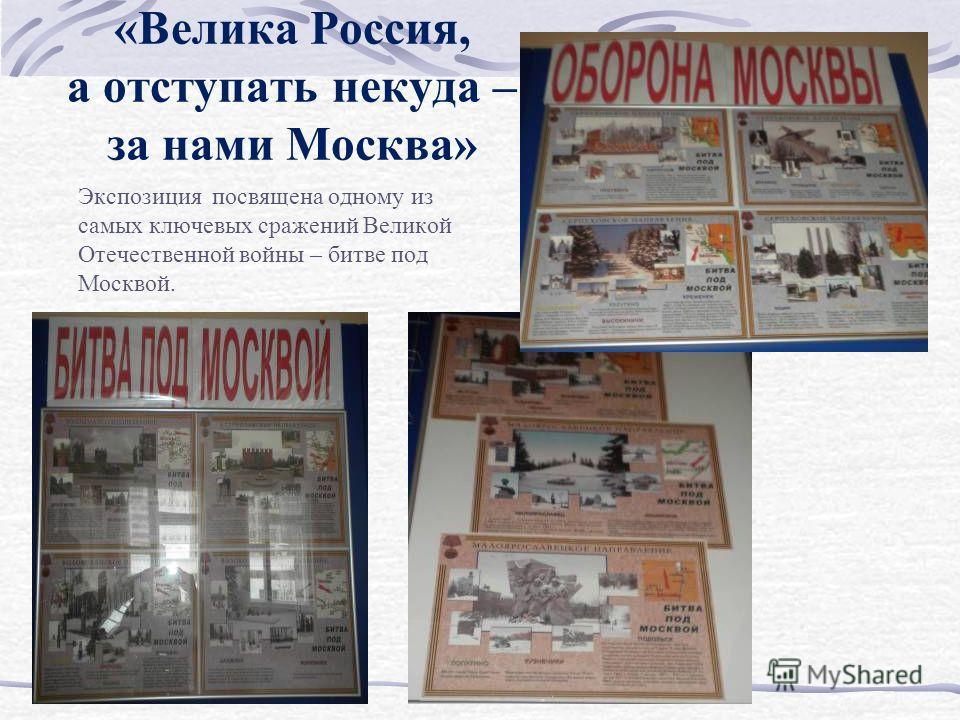 Экспозиция посвящена одному из самых ключевых сражений Великой Отечественной войны – битве под Москвой. «Велика Россия, а отступать некуда – за нами Москва»
