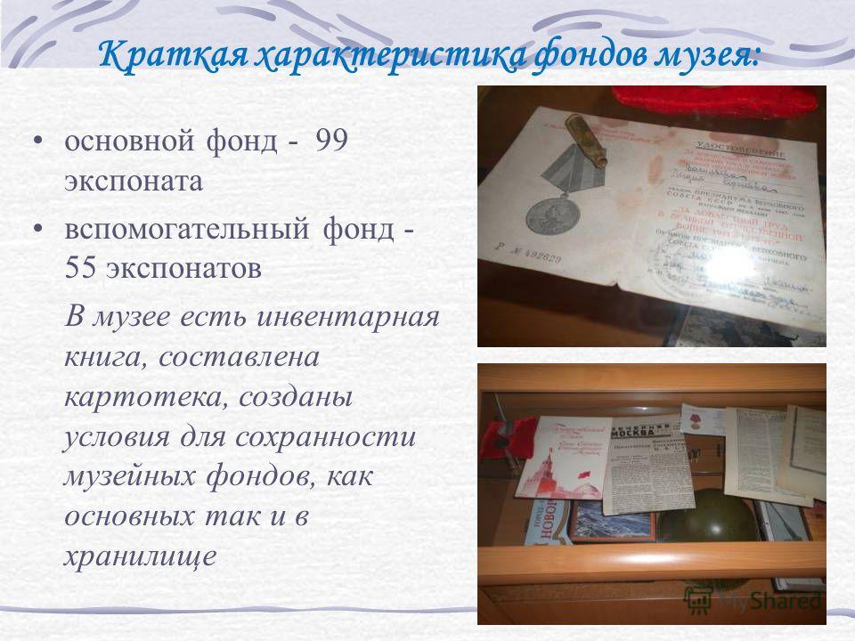 Краткая характеристика фондов музея: основной фонд - 99 экспоната вспомогательный фонд - 55 экспонатов В музее есть инвентарная книга, составлена картотека, созданы условия для сохранности музейных фондов, как основных так и в хранилище