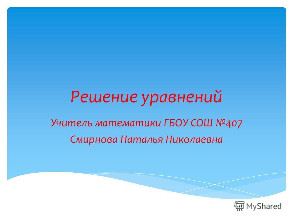 Решение уравнений Учитель математики ГБОУ СОШ 407 Смирнова Наталья Николаевна
