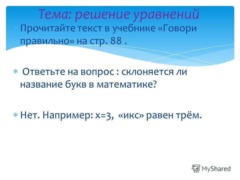 Прочитайте текст в учебнике «Говори правильно» на стр. 88. Ответьте на вопрос : склоняется ли название букв в математике? Нет. Например: х=3, «икс» равен трём. Тема: решение уравнений