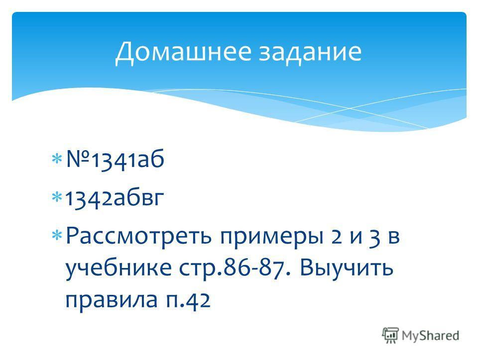 1341аб 1342абвг Рассмотреть примеры 2 и 3 в учебнике стр.86-87. Выучить правила п.42 Домашнее задание