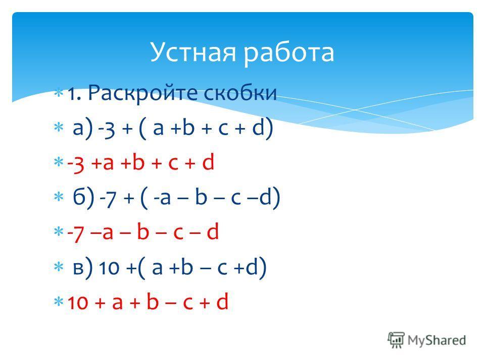 1. Раскройте скобки а) -3 + ( a +b + c + d) -3 +a +b + c + d б) -7 + ( -a – b – c –d) -7 –a – b – c – d в) 10 +( a +b – c +d) 10 + a + b – c + d Устная работа