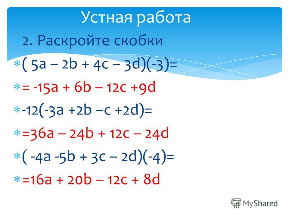 2. Раскройте скобки ( 5a – 2b + 4c – 3d)(-3)= = -15a + 6b – 12c +9d -12(-3a +2b –c +2d)= =36a – 24b + 12c – 24d ( -4a -5b + 3c – 2d)(-4)= =16a + 20b – 12c + 8d Устная работа