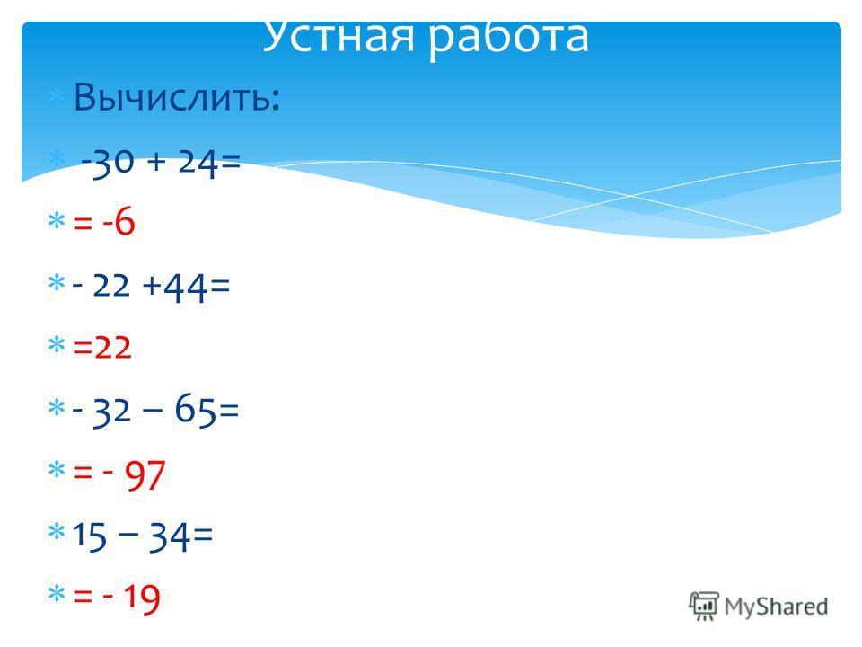 Вычислить: -30 + 24= = -6 - 22 +44= =22 - 32 – 65= = - 97 15 – 34= = - 19 Устная работа