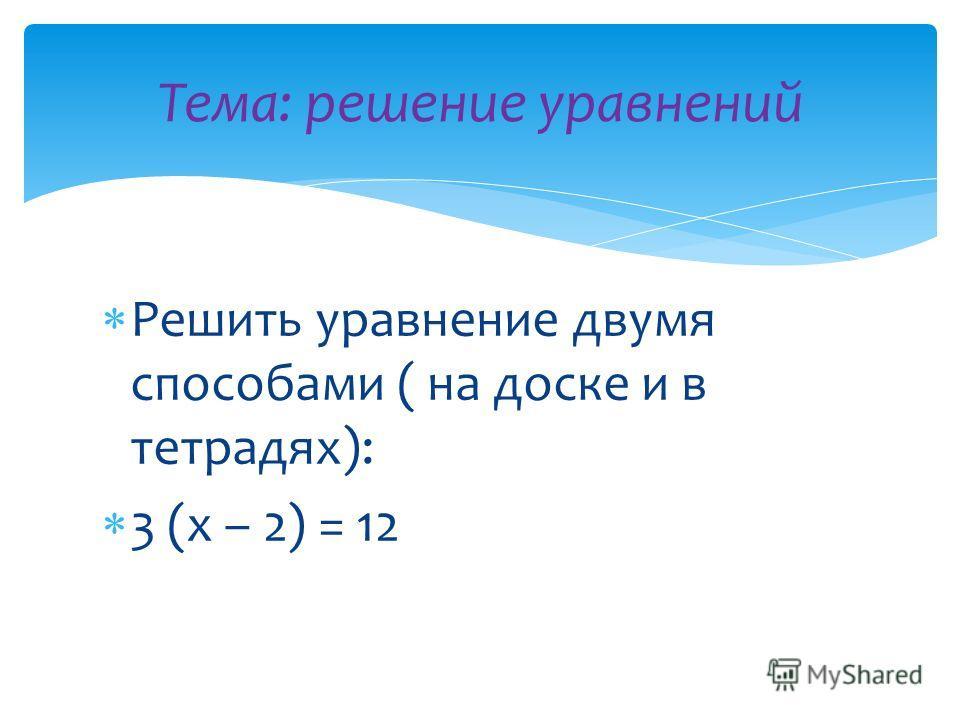 Решить уравнение двумя способами ( на доске и в тетрадях): 3 (х – 2) = 12 Тема: решение уравнений