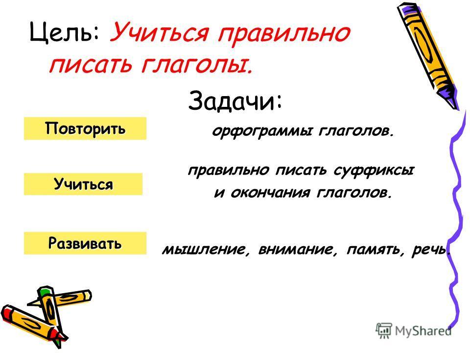 Цель: Учиться правильно писать глаголы. Задачи: Развивать Повторить Учиться орфограммы глаголов. правильно писать суффиксы и окончания глаголов. мышление, внимание, память, речь.
