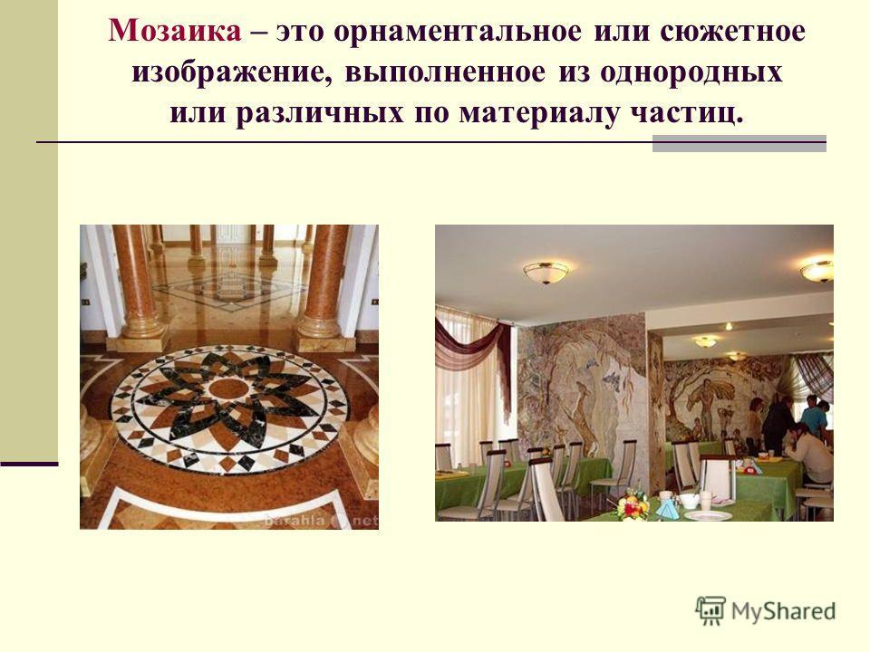 Мозаика – это орнаментальное или сюжетное изображение, выполненное из однородных или различных по материалу частиц.