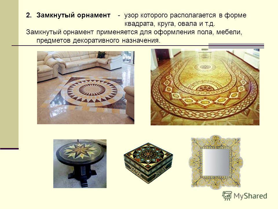 2.Замкнутый орнамент - узор которого располагается в форме квадрата, круга, овала и т.д. Замкнутый орнамент применяется для оформления пола, мебели, предметов декоративного назначения.