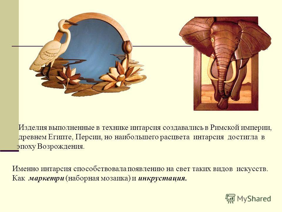 Изделия выполненные в технике интарсия создавались в Римской империи, древнем Египте, Персии, но наибольшего расцвета интарсия достигла в эпоху Возрождения. Именно интарсия способствовала появлению на свет таких видов искусств. Как маркетри (наборная