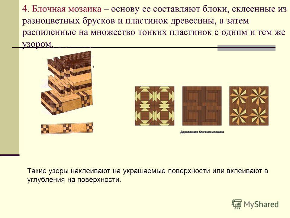 4. Блочная мозаика – основу ее составляют блоки, склеенные из разноцветных брусков и пластинок древесины, а затем распиленные на множество тонких пластинок с одним и тем же узором. Такие узоры наклеивают на украшаемые поверхности или вклеивают в углу