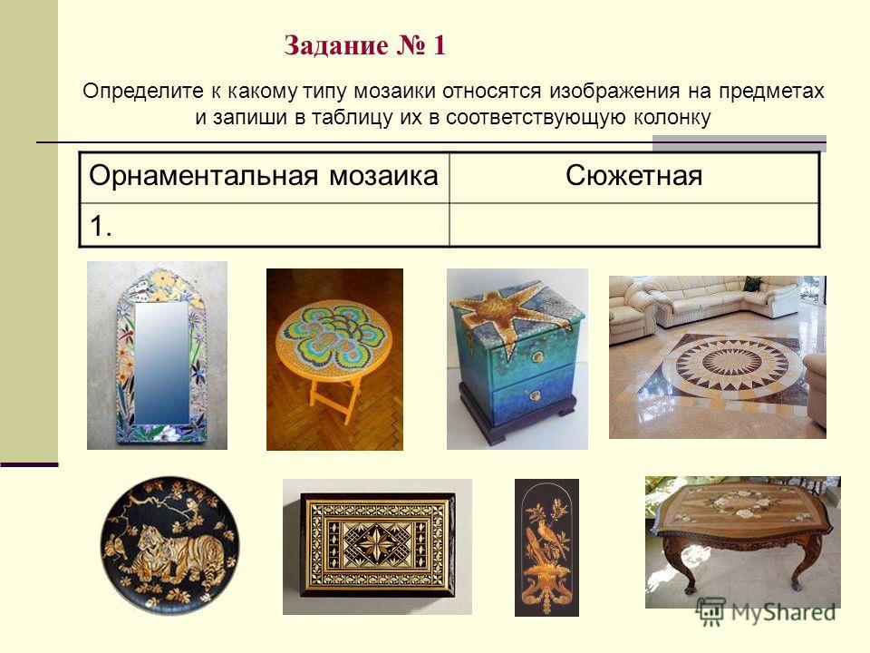 Задание 1 Орнаментальная мозаикаСюжетная 1. Определите к какому типу мозаики относятся изображения на предметах и запиши в таблицу их в соответствующую колонку