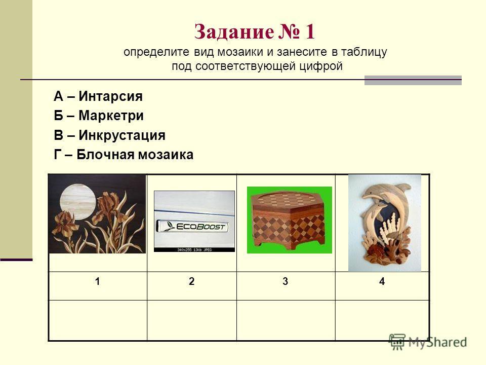 Задание 1 определите вид мозаики и занесите в таблицу под соответствующей цифрой А – Интарсия Б – Маркетри В – Инкрустация Г – Блочная мозаика 1234