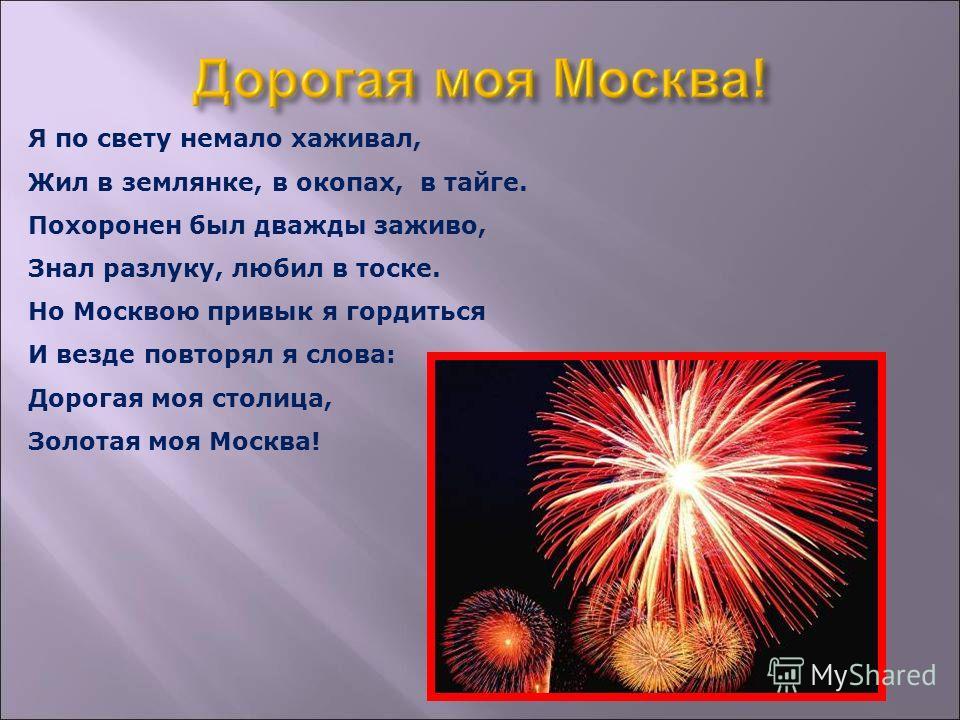 Я по свету немало хаживал, Жил в землянке, в окопах, в тайге. Похоронен был дважды заживо, Знал разлуку, любил в тоске. Но Москвою привык я гордиться И везде повторял я слова: Дорогая моя столица, Золотая моя Москва!