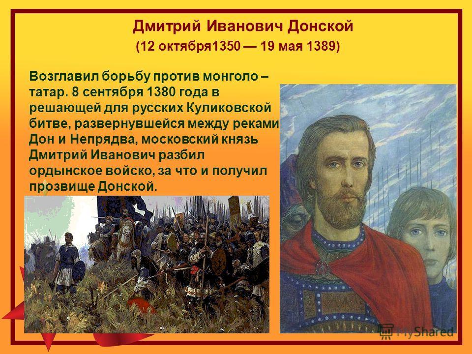 Дмитрий Иванович Донской (12 октября1350 19 мая 1389) Возглавил борьбу против монголо – татар. 8 сентября 1380 года в решающей для русских Куликовской битве, развернувшейся между реками Дон и Непрядва, московский князь Дмитрий Иванович разбил ордынск