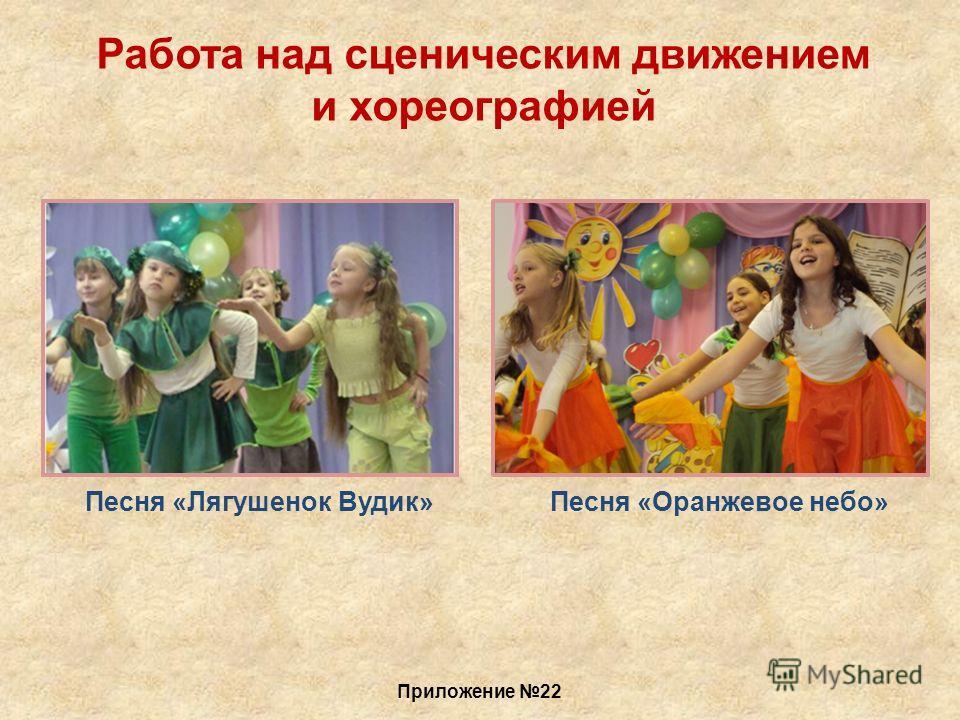 Работа над сценическим движением и хореографией Песня «Лягушенок Вудик»Песня «Оранжевое небо» Приложение 22