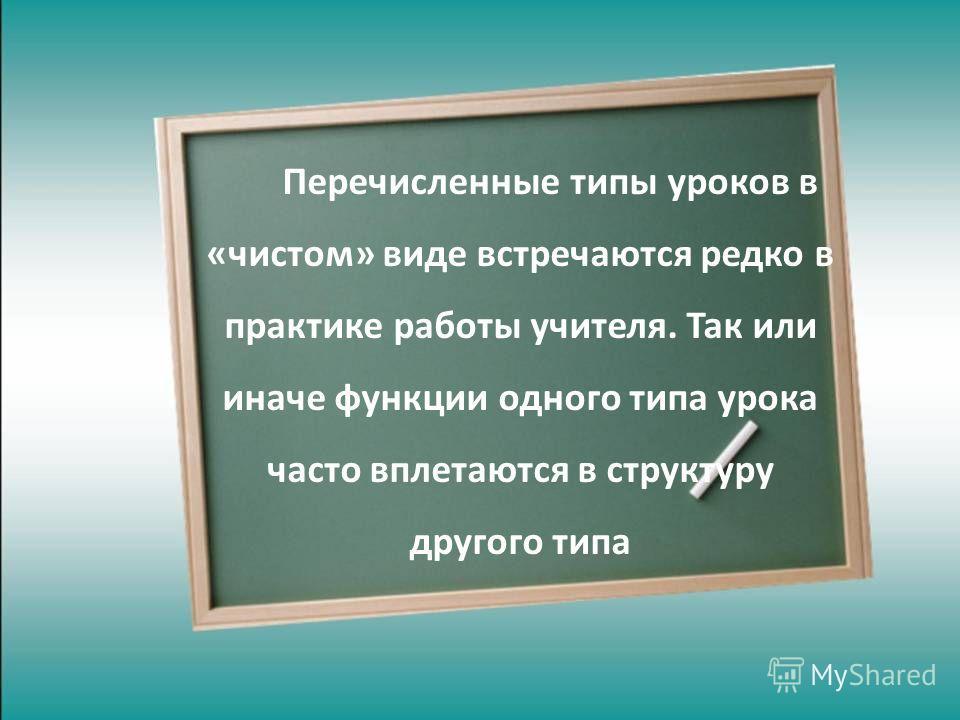 Перечисленные типы уроков в «чистом» виде встречаются редко в практике работы учителя. Так или иначе функции одного типа урока часто вплетаются в структуру другого типа