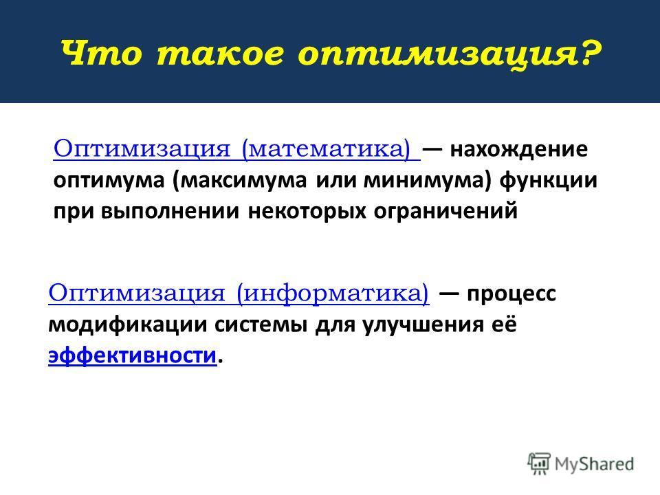 Оптимизация (математика) Оптимизация (математика) нахождение оптимума (максимума или минимума) функции при выполнении некоторых ограничений Оптимизация (информатика) Оптимизация (информатика) процесс модификации системы для улучшения её эффективности